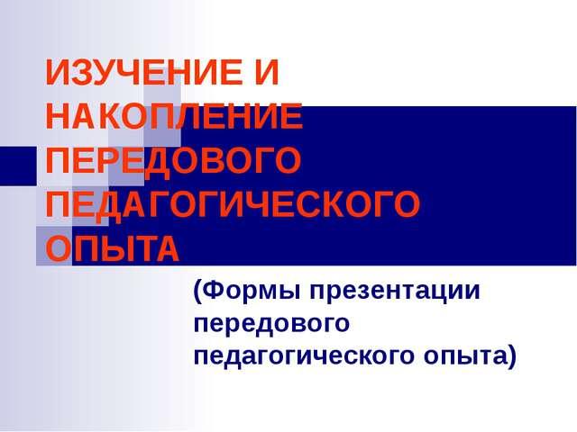 ИЗУЧЕНИЕ И НАКОПЛЕНИЕ ПЕРЕДОВОГО ПЕДАГОГИЧЕСКОГО ОПЫТА (Формы презентации пер...