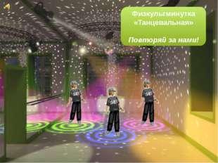 Физкультминутка «Танцевальная» Повторяй за нами!