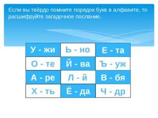 Если вы твёрдо помните порядок букв в алфавите, то расшифруйте загадочное по