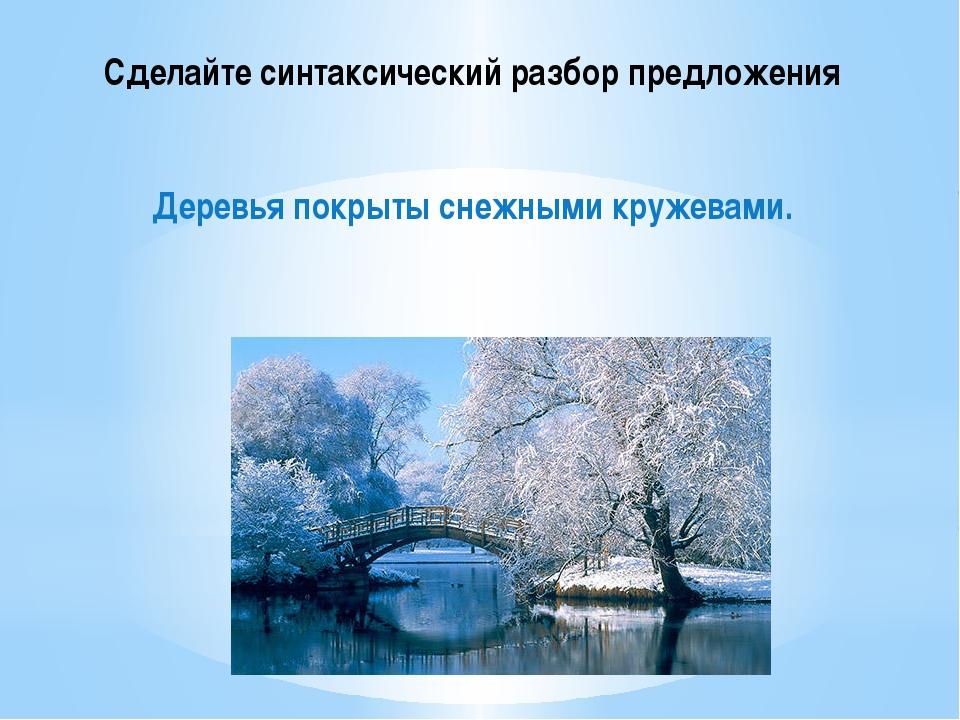 Сделайте синтаксический разбор предложения Деревья покрыты снежными кружевами.