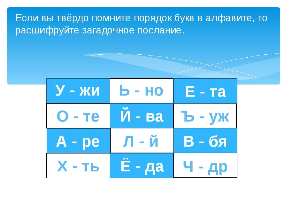 Если вы твёрдо помните порядок букв в алфавите, то расшифруйте загадочное по...
