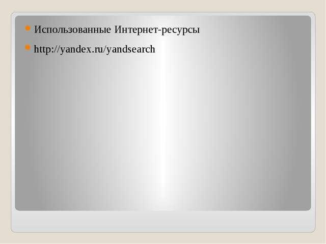 Использованные Интернет-ресурсы http://yandex.ru/yandsearch