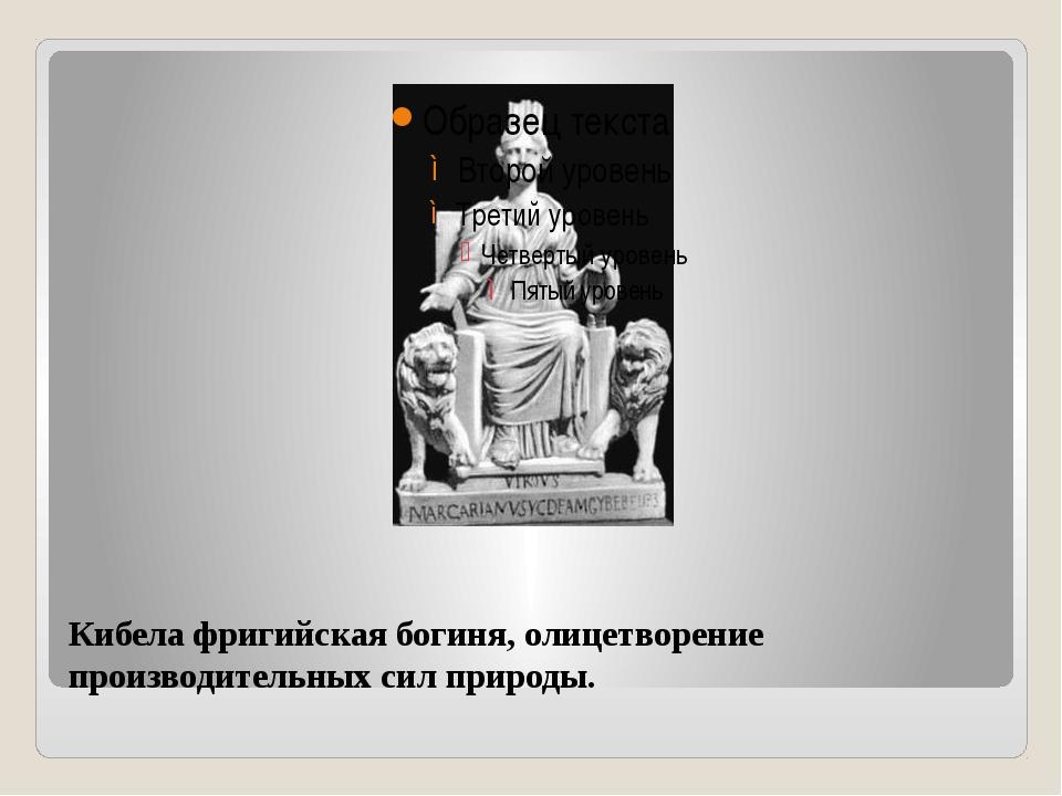 Кибела фригийская богиня, олицетворение производительных сил природы.