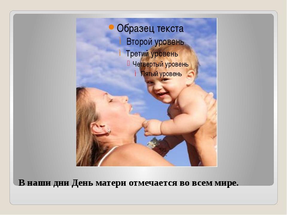 В наши дни День матери отмечается во всем мире.