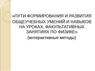 «ПУТИ ФОРМИРОВАНИЯ И РАЗВИТИЯ ОБЩЕУЧЕБНЫХ УМЕНИЙ И НАВЫКОВ НА УРОКАХ, ФАКУЛЬТ