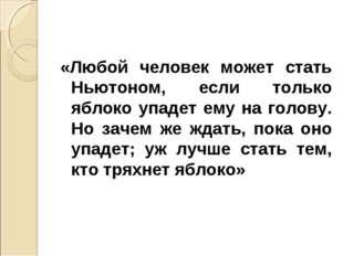 «Любой человек может стать Ньютоном, если только яблоко упадет ему на голову.