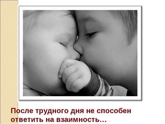 После трудного дня не способен ответить на взаимность…