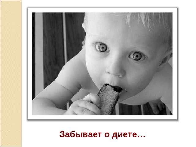Забывает о диете…