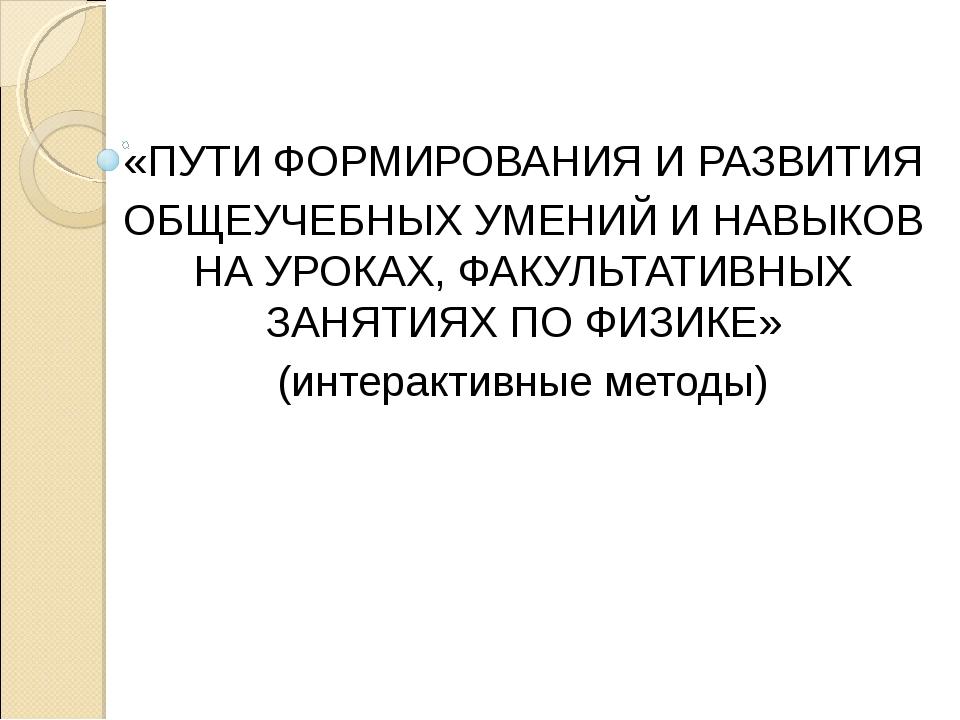 «ПУТИ ФОРМИРОВАНИЯ И РАЗВИТИЯ ОБЩЕУЧЕБНЫХ УМЕНИЙ И НАВЫКОВ НА УРОКАХ, ФАКУЛЬТ...