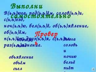 Выполни самостоятельно В(ь,ъ)юга, под(ь,ъ)ём, солов(ь,ъ)и, с(ь,ъ)езд, ноч(ь,ъ