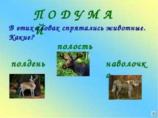П О Д У М А Й В этих словах спрятались животные. Какие? полдень полость навол