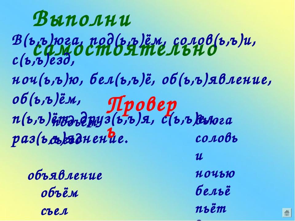 Выполни самостоятельно В(ь,ъ)юга, под(ь,ъ)ём, солов(ь,ъ)и, с(ь,ъ)езд, ноч(ь,ъ...