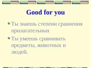Good for you Ты знаешь степени сравнения прилагательных Ты умеешь сравнивать