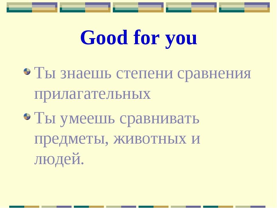 Good for you Ты знаешь степени сравнения прилагательных Ты умеешь сравнивать...