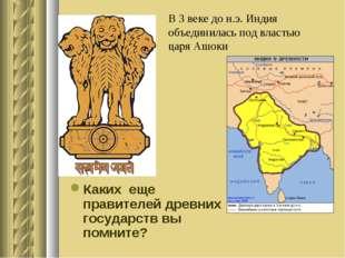 В 3 веке до н.э. Индия объединилась под властью царя Ашоки Каких еще правител