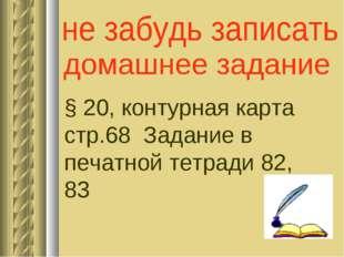 § 20, контурная карта стр.68 Задание в печатной тетради 82, 83