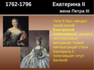 1762-1796 Екатерина II жена Петра III Петр lll был смещен своей женой Екатери