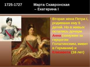 1725-1727 Марта Скавронская – Екатерина I Вторая жена Петра I, родившая ему 5