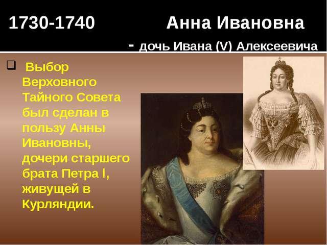 1730-1740 Анна Ивановна - дочь Ивана (V) Алексеевича Выбор Верховного Тайного...