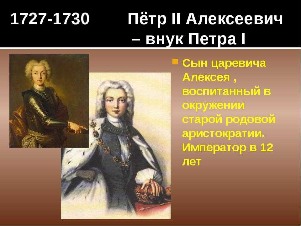 1727-1730 Пётр II Алексеевич – внук Петра I Сын царевича Алексея , воспитанны...