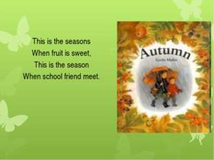 This is the seasons When fruit is sweet, This is the season When school frien