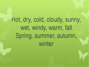 Hot, dry, cold, cloudy, sunny, wet, windy, warm, fall Spring, summer, autumn,