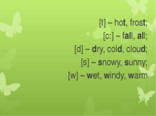 [t] – hot, frost; [с:] – fall, all; [d] – dry, cold, cloud; [s] – snowy, sunn