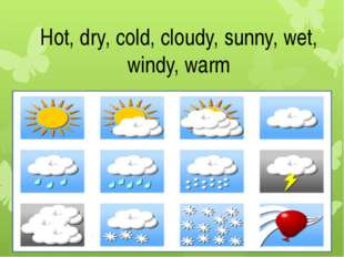 Hot, dry, cold, cloudy, sunny, wet, windy, warm