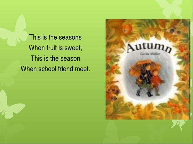 This is the seasons When fruit is sweet, This is the season When school frien...