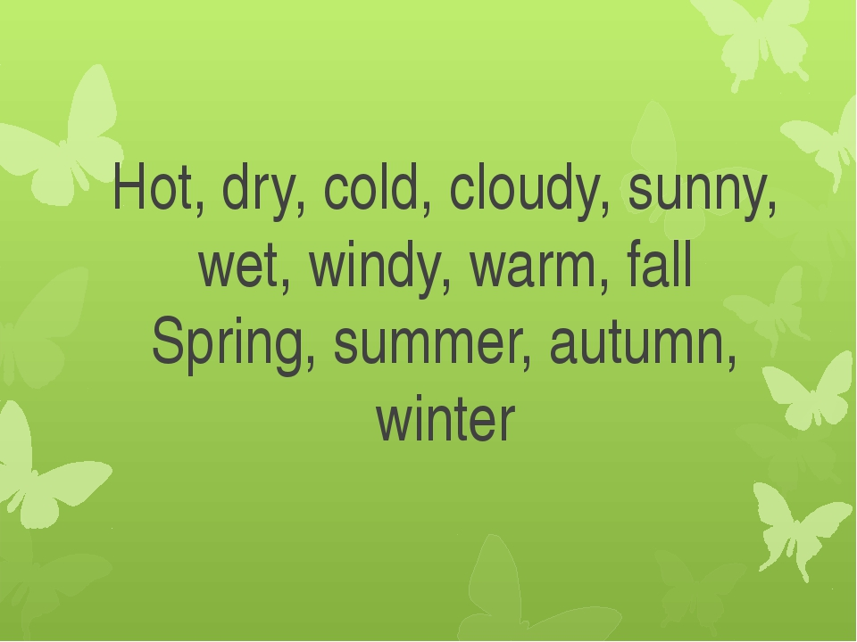 Hot, dry, cold, cloudy, sunny, wet, windy, warm, fall Spring, summer, autumn,...