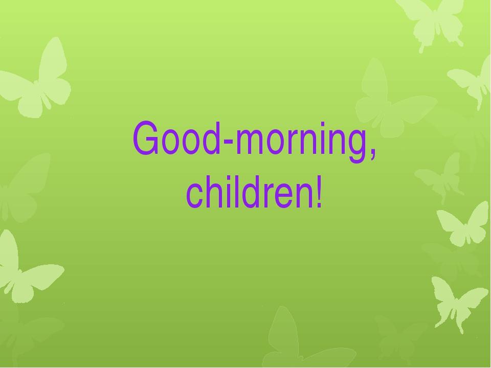 Good-morning, children!