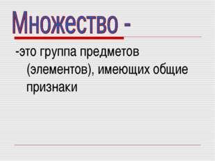 -это группа предметов (элементов), имеющих общие признаки