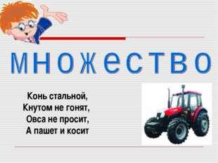Конь стальной, Кнутом не гонят, Овса не просит, А пашет и косит
