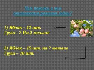 1) Яблок – 12 шт. Груш - ? На 2 меньше 2) Яблок – 15 шт. на ? меньше Груш – 1