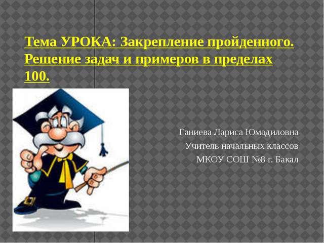Тема УРОКА: Закрепление пройденного. Решение задач и примеров в пределах 100....