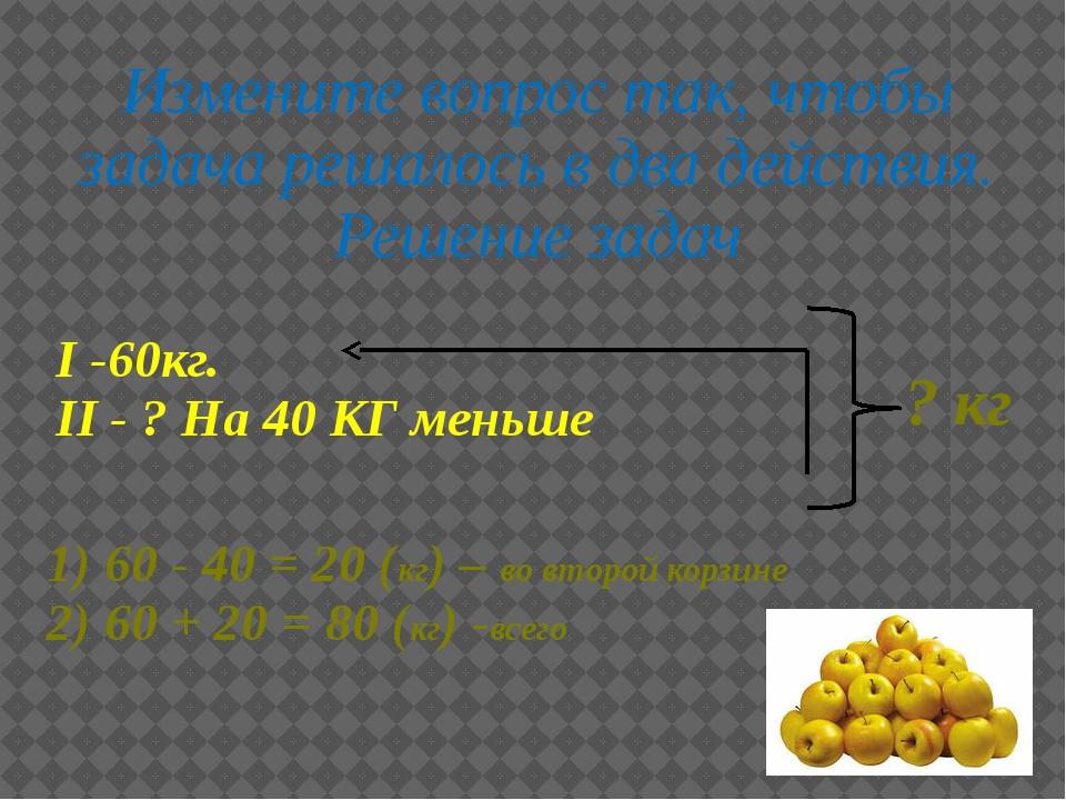 I -60кг. II - ? На 40 КГ меньше Измените вопрос так, чтобы задача решалось в...