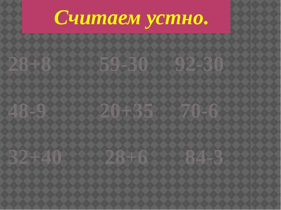 28+8 59-30 92-30 48-9 20+35 70-6 32+40 28+6 84-3 Считаем устно.