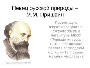 Певец русской природы – М.М. Пришвин Презентацию подготовила учитель русского