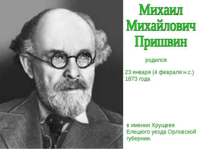 23 января (4 февраля н.с.) 1873 года родился в имении Хрущеве Елецкого уезда...