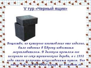 V тур «Черный ящик» Вещество, из которого изготовлено это изделие, было завез