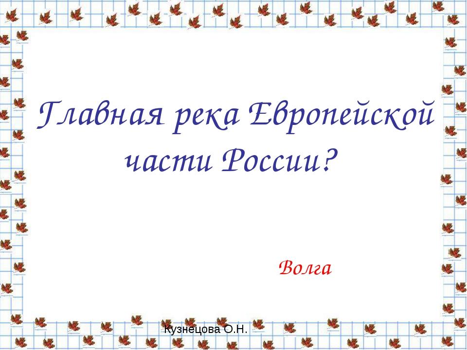 Главная река Европейской части России? Волга Кузнецова О.Н.