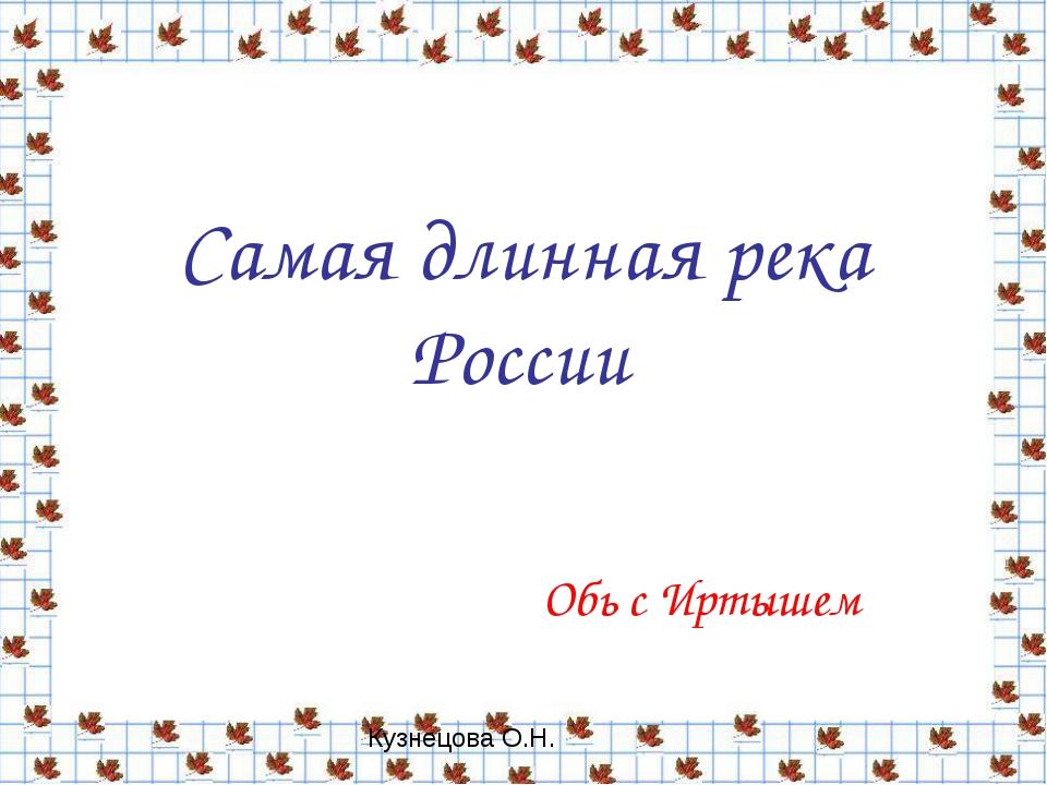 Обь с Иртышем Самая длинная река России Кузнецова О.Н.
