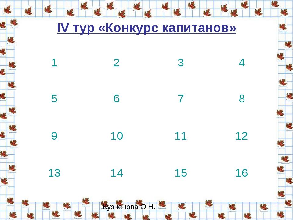 IV тур «Конкурс капитанов» 1234 5678 9101112 13141516 Кузнецова О...
