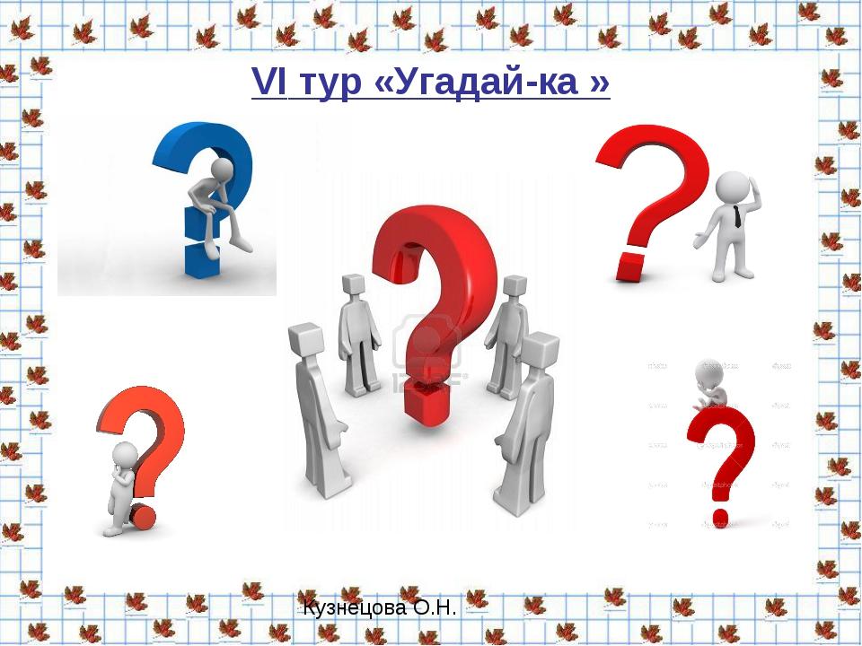 VI тур «Угадай-ка » Кузнецова О.Н.