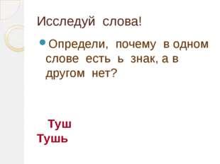 Исследуй слова! Определи, почему в одном слове есть ь знак, а в другом нет? Т