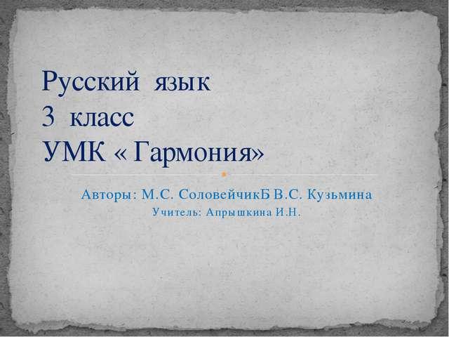 Авторы: М.С. СоловейчикБ В.С. Кузьмина Учитель: Апрышкина И.Н. Русский язык 3...