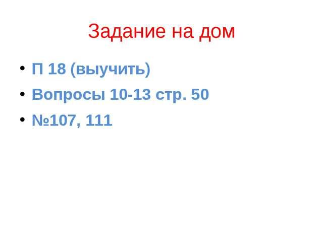 Задание на дом П 18 (выучить) Вопросы 10-13 стр. 50 №107, 111