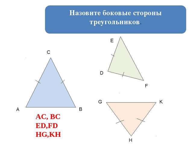 Назовите боковые стороны треугольников. A B C D E F G H K AC, BC ED,FD HG,KH