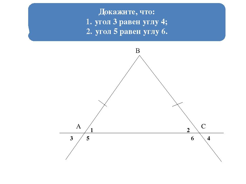Докажите, что: угол 3 равен углу 4; угол 5 равен углу 6. А В С 1 2 3 5 6 4