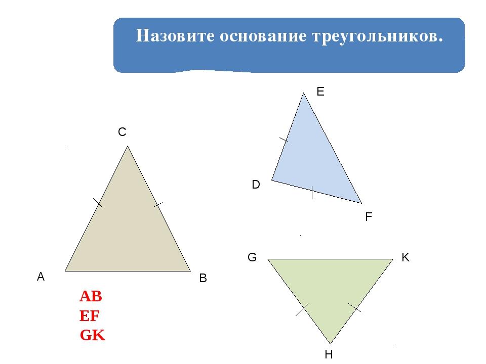 Назовите основание треугольников. A B C D E F G H K АВ ЕF GK